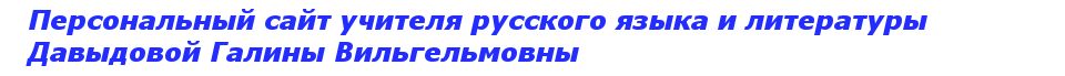 Персональная сайт учителя русского языка и литературы Давыдовой Галины Вильгельмовны